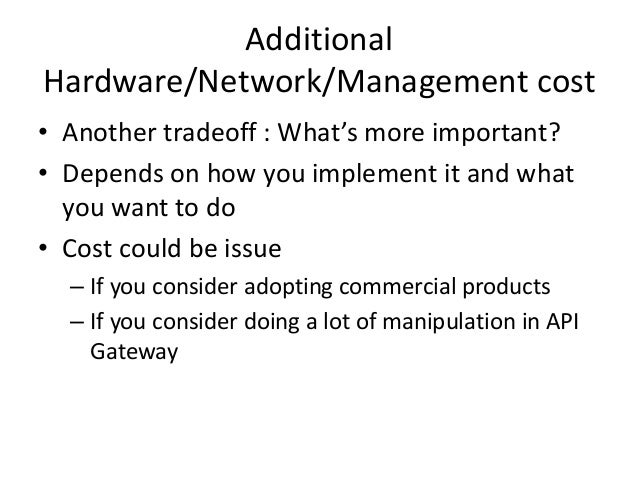 Additional Hardware/Network/Management cost • Another tradeoff : What's more important? • Depends on how you implement it ...