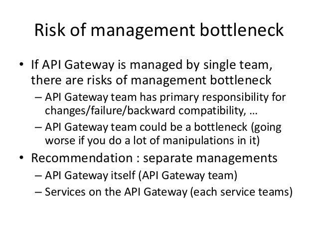 Risk of management bottleneck • If API Gateway is managed by single team, there are risks of management bottleneck – API G...