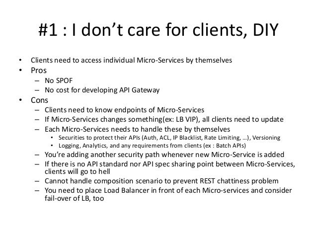 #1 : I don't care for clients, DIY • Clients need to access individual Micro-Services by themselves • Pros – No SPOF – No ...