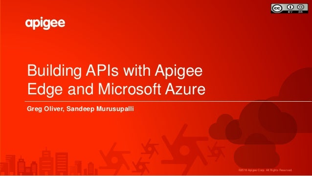 ©2016 Apigee Corp. All Rights Reserved. Building APIs with Apigee Edge and Microsoft Azure Greg Oliver, Sandeep Murusupalli