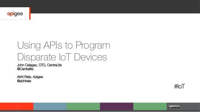 Using APIs to Program Disparate IoT Devices John Calagaz, CTO, CentraLite @Centralite Abhi Rele, Apigee @abhirele #IoT 1