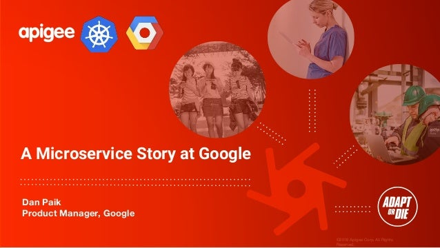 ©2016 Apigee Corp. All Rights Reserved. A Microservice Story at Google Dan Paik Product Manager, Google