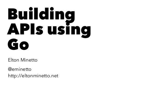 Building APIs using Go Elton Minetto @eminetto http://eltonminetto.net