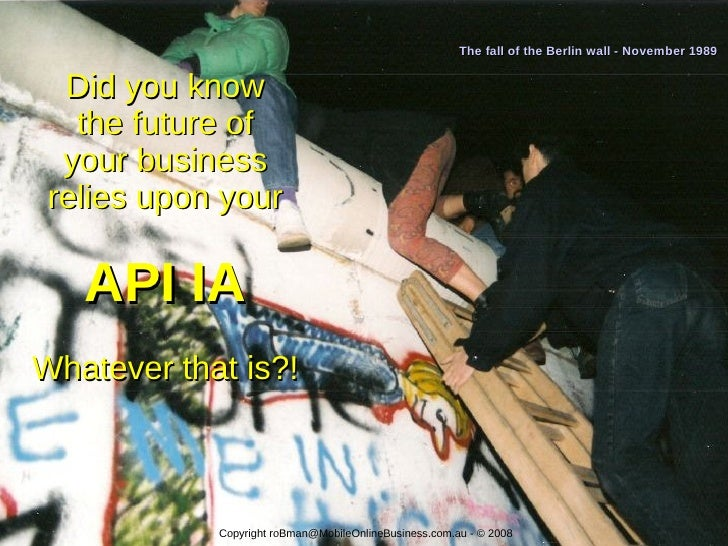 The fall of the Berlin wall - November 1989     Did you know    the future of   your business  relies upon your     API IA...