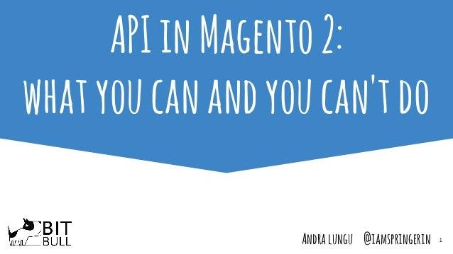 1 APIinMagento2: whatyoucanandyoucan'tdo Andralungu @iamspringerin