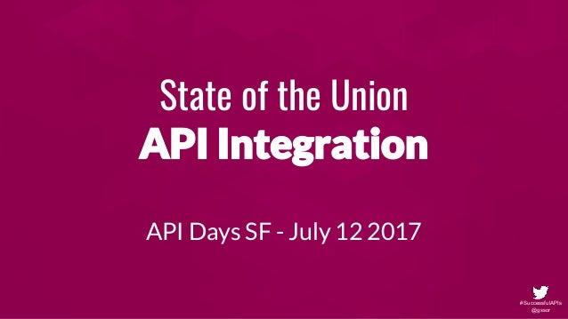 #SuccessfulAPIs @gssor State of the Union API Integration API Days SF - July 12 2017