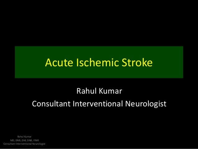 Acute Ischemic Stroke Rahul Kumar Consultant Interventional Neurologist  Rahul Kumar MD, DNB, DM, DNB, FINR Consultant Int...