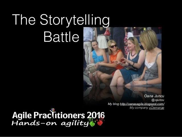 Oana Juncu @ojuncu My blog http://oanasagile.blogspot.com/ My company cOemerge The Storytelling Battle