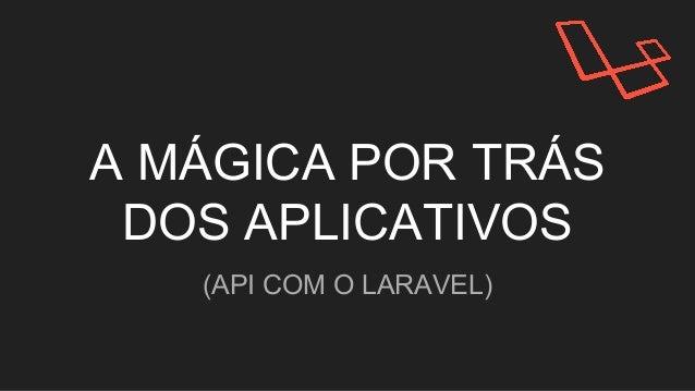 A MÁGICA POR TRÁS DOS APLICATIVOS (API COM O LARAVEL)