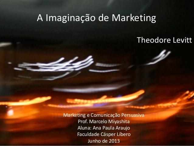 A Imaginação de MarketingA Imaginação de MarketingTheodore LevittMarketing e Comunicação PersuasivaProf. Marcelo Miyashita...