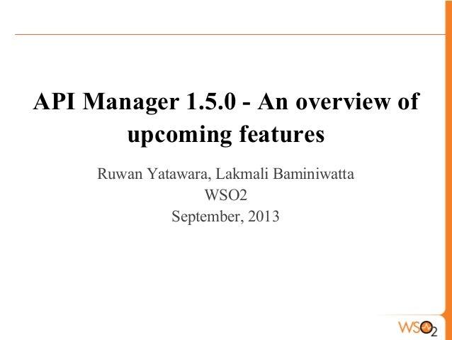 API Manager 1.5.0 - An overview of upcoming features Ruwan Yatawara, Lakmali Baminiwatta WSO2 September, 2013