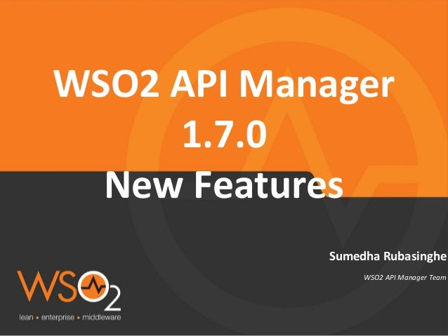 WSO2 API Manager Team Sumedha Rubasinghe WSO2 API Manager 1.7.0 New Features
