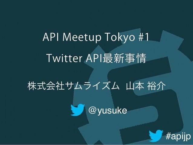 #apijp API Meetup Tokyo #1 Twitter API最新事情 @yusuke 株式会社サムライズム 山本 裕介