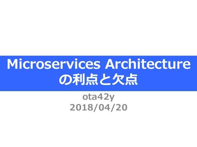 Microservices Architecture の利点と欠点 ota42y 2018/04/20