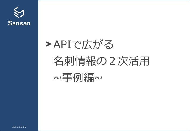 > APIで広がる 名刺情報の2次活用 ~事例編~ 2015.12.09