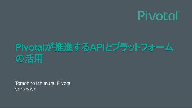 Pivotalが推進するAPIとプラットフォーム の活用 Tomohiro Ichimura, Pivotal 2017/3/29
