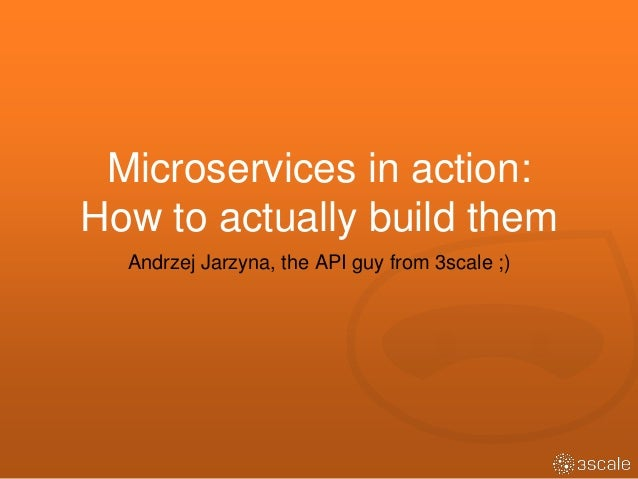 Microservices in action: How to actually build them Andrzej Jarzyna, the API guy from 3scale ;)