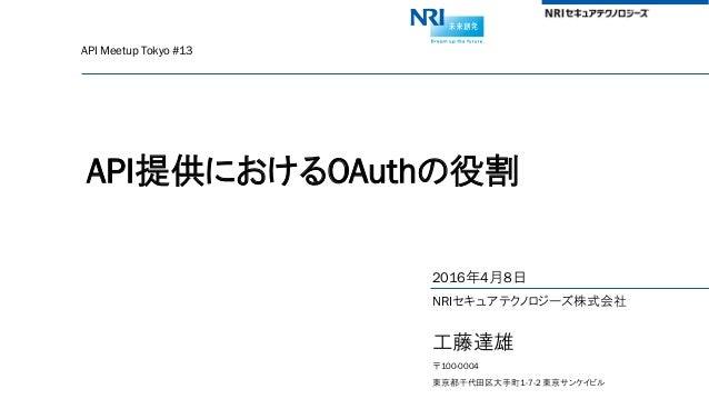 API Meetup Tokyo #13 API提供におけるOAuthの役割 2016年4月8日 NRIセキュアテクノロジーズ株式会社 工藤達雄 〒100-0004 東京都千代田区大手町1-7-2 東京サンケイビル