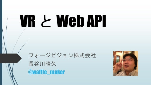 VR と Web API フォージビジョン株式会社 長谷川晴久 @waffle_maker