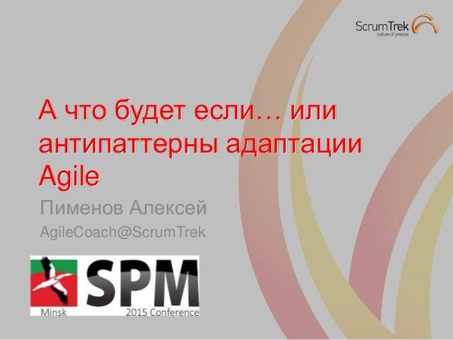 А что будет если… или антипаттерны адаптации Agile Пименов Алексей AgileCoach@ScrumTrek