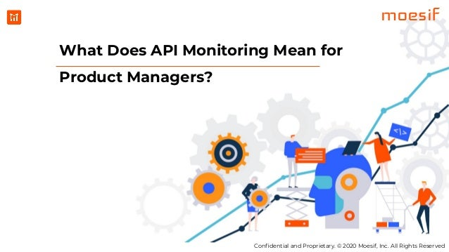 Confidential and Proprietary. © 2020 Moesif, Inc. All Rights Reserved moesif What Does API Monitoring Mean for Product Mana...
