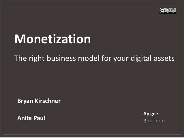 Monetization The right business model for your digital assets Bryan Kirschner Anita Paul Apigee @apigee
