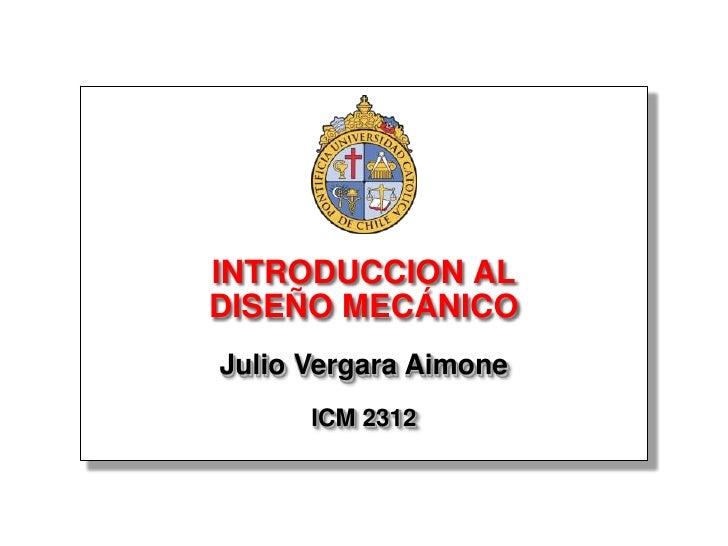 INTRODUCCION AL DISEÑO MECÁNICO Julio Vergara Aimone       ICM 2312