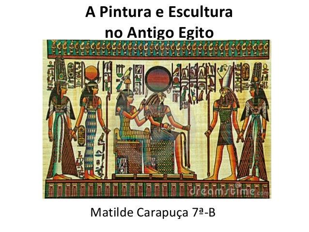 A Pintura e Escultura no Antigo Egito  Matilde Carapuça 7ª-B