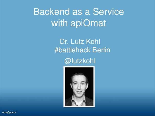 Backend as a Servicewith apiOmatDr. Lutz Kohl#battlehack Berlin@lutzkohl