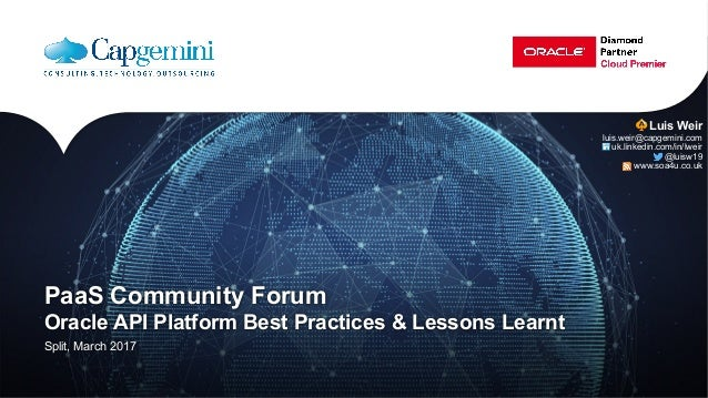 PaaS Community Forum Oracle API Platform Best Practices & Lessons Learnt Split, March 2017 Luis Weir luis.weir@capgemini.c...