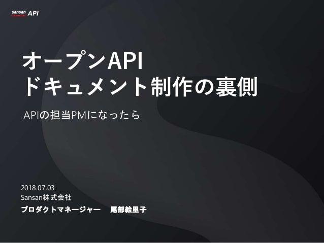 オープンAPI ドキュメント制作の裏側 APIの担当PMになったら 2018.07.03 Sansan株式会社 プロダクトマネージャー 尾部絵里子