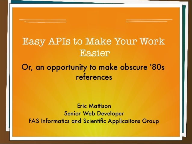 Easy APIs to Make Your Work           EasierOr, an opportunity to make obscure 80s              references                ...