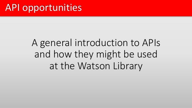 API opportunities A general introduction to APIs and how they might be used at the Watson Library