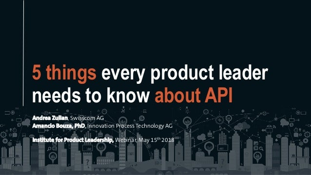 5 things every product leader needs to know about API Andrea Zulian, Swisscom AG Amancio Bouza, PhD, Innovation Process Te...