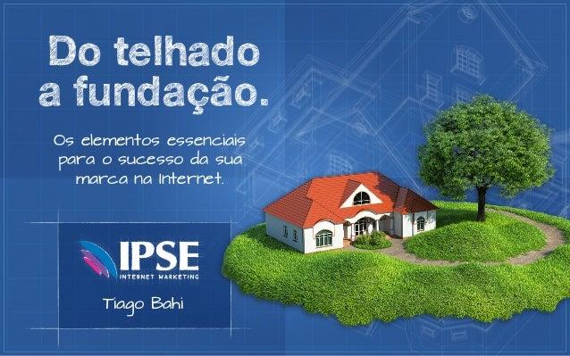 Do telhadoa fundação.Os elementos essenciaispara o sucesso da sua  marca na Internet.     Tiago Bahi