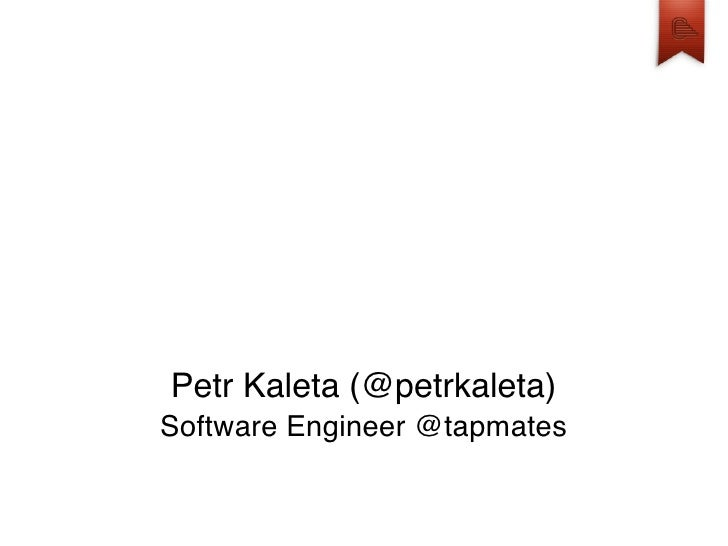 Petr Kaleta (@petrkaleta) Software Engineer @tapmates