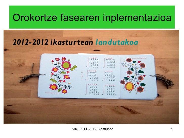 Orokortze fasearen inplementazioa2012-2012 ikastur tean landutakoa               IK/KI 2011-2012 Ikasturtea   1