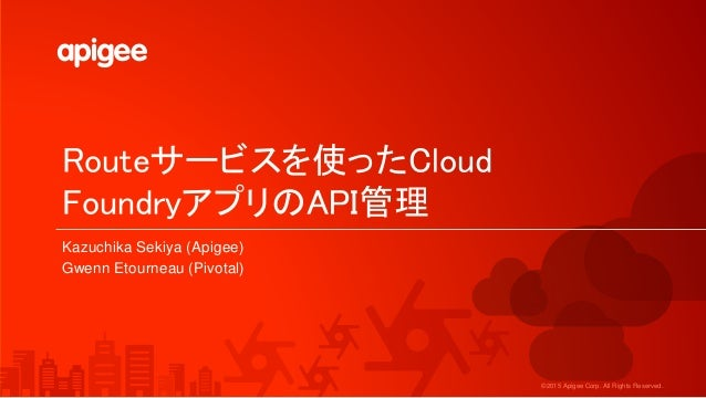 ©2015 Apigee Corp. All Rights Reserved. Routeサービスを使ったCloud FoundryアプリのAPI管理 Kazuchika Sekiya (Apigee) Gwenn Etourneau (Piv...