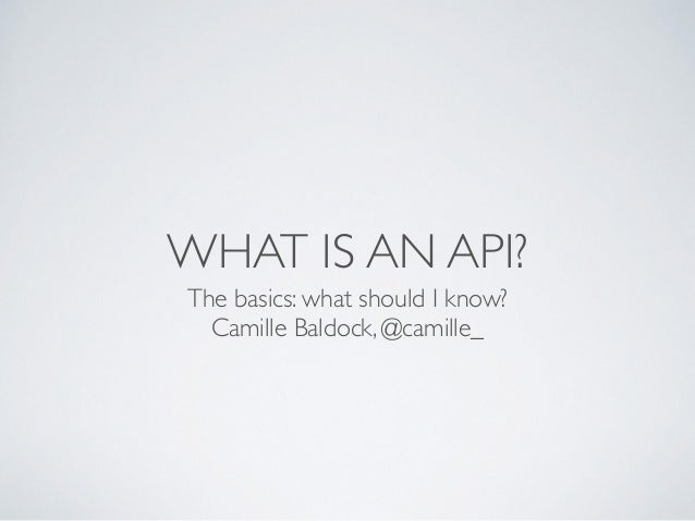 WHAT IS AN API? The basics: what should I know?  Camille Baldock, @camille_