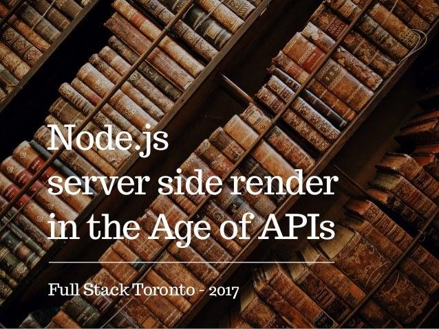 Node.js server side render in the Age of APIs Full Stack Toronto - 2017