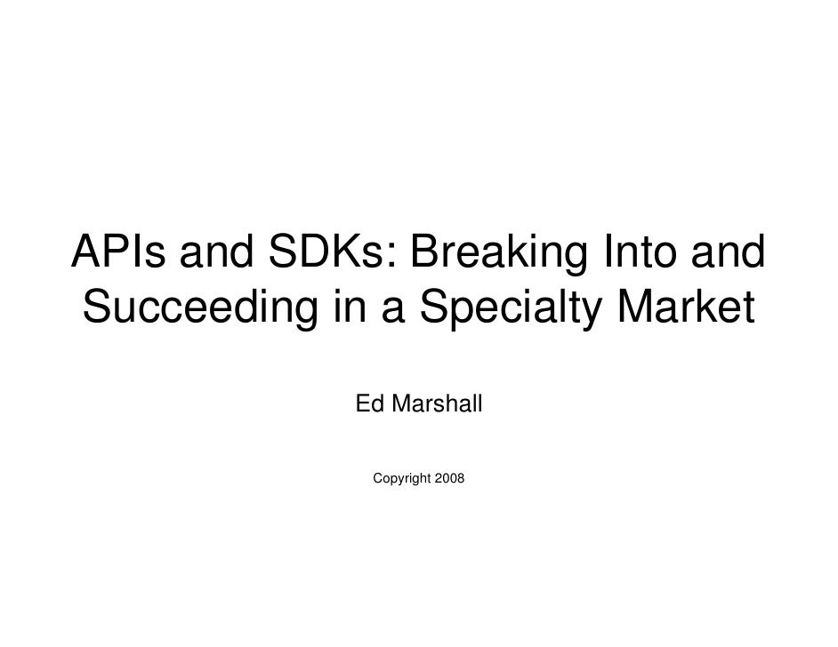 APIs and SDKs: Breaking Into and Succeeding in a Specialty Market              Ed Marshall                Copyright 2008