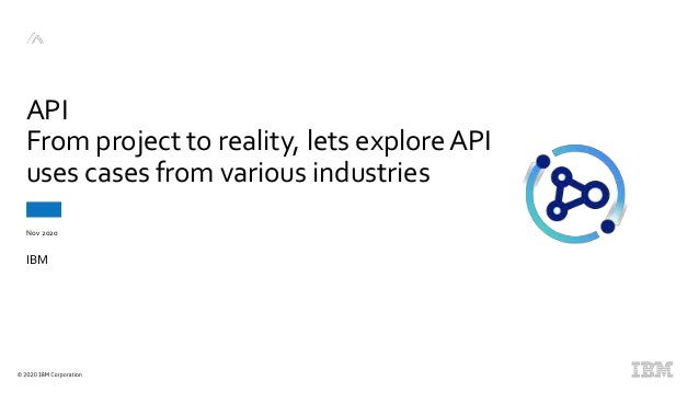 Nov 2020 API From project to reality, lets exploreAPI uses cases from various industries IBM
