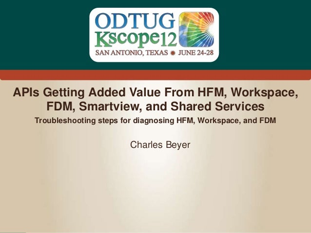 #Kscope APIs Getting Added Value From HFM, Workspace, FDM, Smartview, and Shared Services Charles Beyer Troubleshooting st...