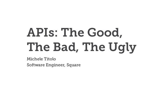 APIs: The Good, The Bad, The Ugly Michele Titolo Software Engineer, Square