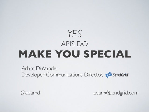 YES APIS DO MAKE YOU SPECIAL Adam DuVander Developer Communications Director, adam@sendgrid.com@adamd
