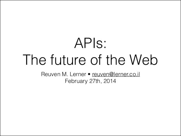 APIs: The future of the Web Reuven M. Lerner • reuven@lerner.co.il February 27th, 2014