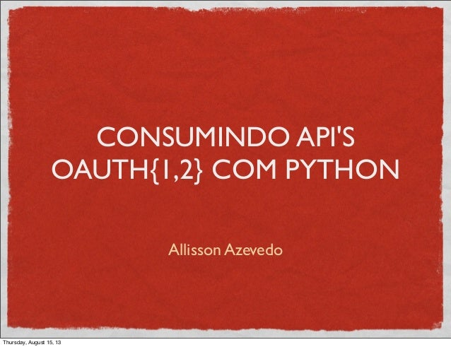 CONSUMINDO API'S OAUTH{1,2} COM PYTHON Allisson Azevedo Thursday, August 15, 13