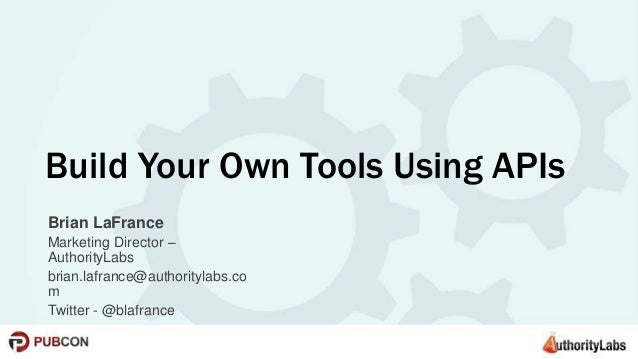 Build Your Own Tools Using APIs  Brian LaFrance  Marketing Director –  AuthorityLabs  brian.lafrance@authoritylabs.co  m  ...