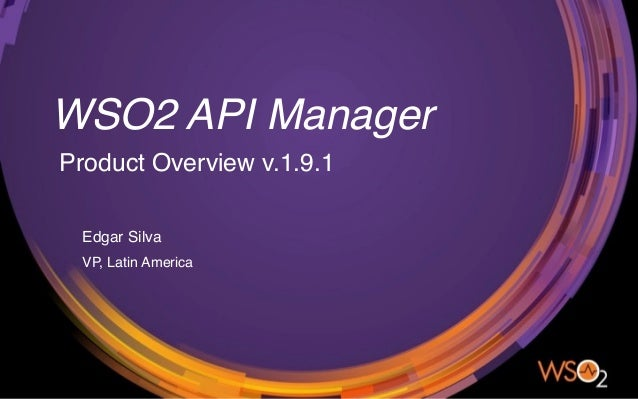 WSO2 API Manager Product Overview v.1.9.1 Edgar Silva VP, Latin America