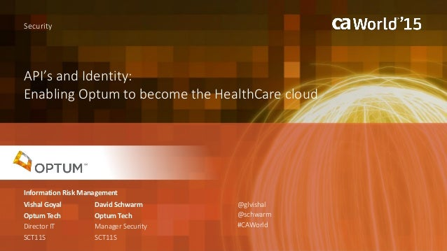 API's and Identity: Enabling Optum to become the HealthCare cloud Vishal Goyal Security Optum Tech Director IT SCT11S @glv...